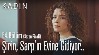 Şirin, Sarp'ın evine gidiyor.. - Kadın 64. Bölüm (Sezon Finali)