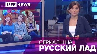Как в России выглядят ремейки популярных зарубежных сериалов