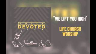 Life Church Worship - 'We Lift You High'