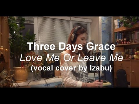 Three Days Grace - Love Me Or Leave Me (vocal cover by Izabu)