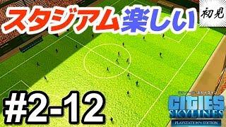 【シティーズスカイライン】実況 #2-12 サッカースタジアムが想定外に楽しい【PlayStation 4 Edition】