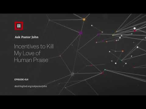 Incentives to Kill My Love of Human Praise // Ask Pastor John
