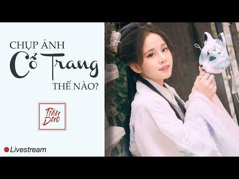 ? [Live] Chụp ảnh Cổ Trang thế nào? - Tiêu Dao Cổ Trang