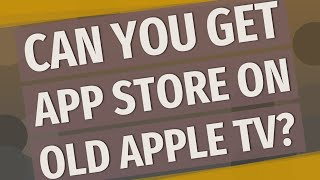 Can you get App Store on old Apple TV?