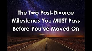 The Two Post-Divorce Milestones You MUST Reach to Move On