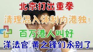 北京打出重拳,开始清理混入体制内港独!百万港人叫好,洋法官,黄之锋们永别了!