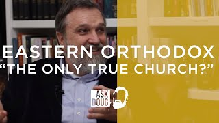 Is the Eastern Orthodox Church the only true church?
