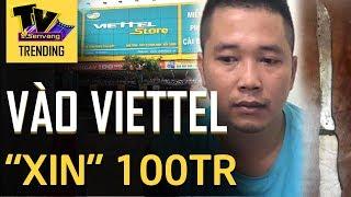 Vác 'HÀNG NÓNG' vào cửa hàng điện thoại Viettel 'XIN 100 TRIỆU'