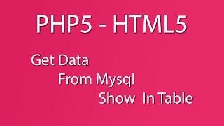 PHP5 - HTMl5 - Mysql - Mysqli_Connect() - Database - Get Data from Mysql  Show In Table