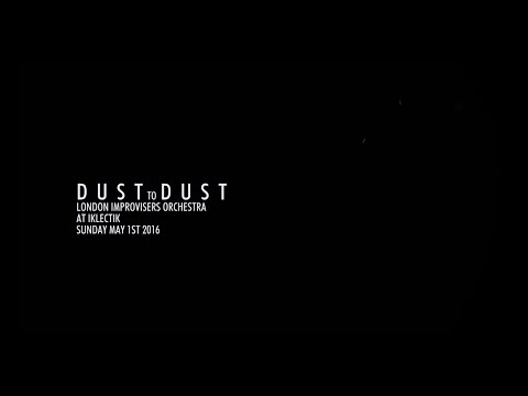 Dust to Dust - The London Improvisers Orchestra online metal music video by THE LONDON IMPROVISERS ORCHESTRA