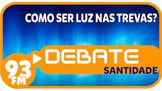 Santidade - Como ser luz nas trevas? - Debate 93 - 03/10/2014