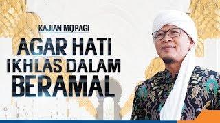 AGAR HATI IKHLAS DALAM BERAMAL - Kajian MQ Pagi 22/02/19