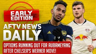 Options Running Out For Aubameyang After Chelsea's Werner Move!   AFTV News Daily, Early Edition