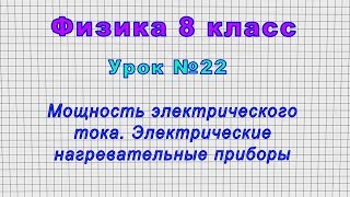 Физика 8 класс Урок 22 - Мощность электрического тока. Электрические нагревательные приборы.