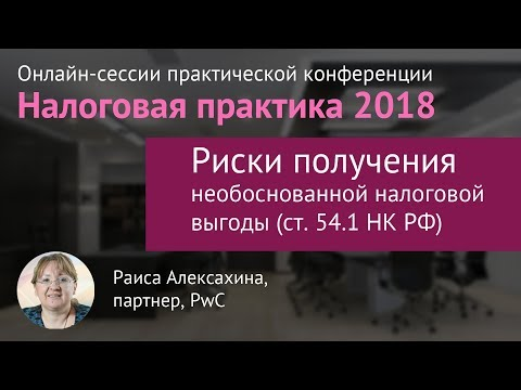 Риски получения необоснованной налоговой выгоды (ст.54.1 НК РФ) Раиса Алексахина, PwC