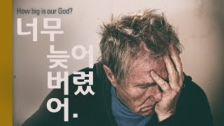 너무 늦어버렸어 How Big Is Our God?