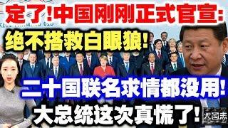 定了!中国刚刚正式官宣:绝不搭救白眼狼!二十国联名求情都没用!大总统这次真慌了!