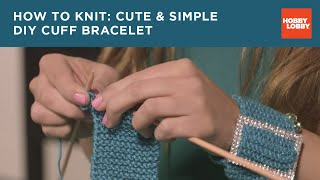 How to Knit: Cute & Simple DIY Cuff Bracelet | Hobby Lobby®