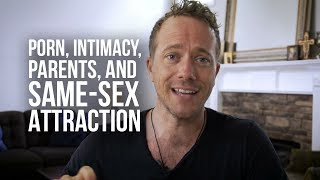 Porn, True Intimacy, Introducing Parents to Jesus, and Same-sex Attraction
