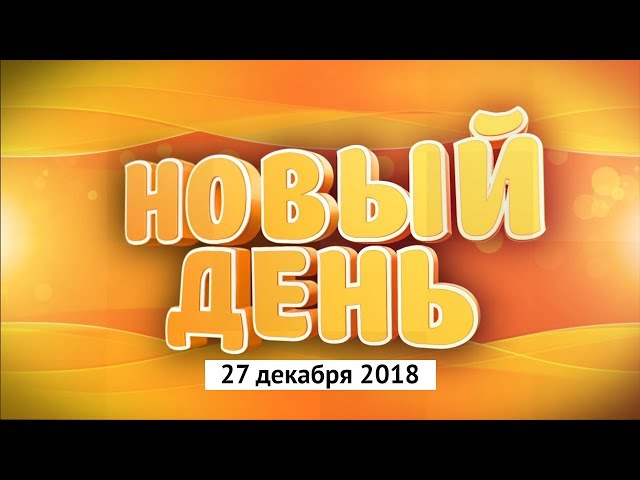 Выпуск программы «Новый день» за 27 декабря 2018