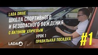 LADA Drive. Урок #1 ПРАВИЛЬНАЯ ПОСАДКА. Школа спортивного и безопасного вождения LADA (ЛАДА)