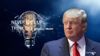 NEVER EVER GIVE UP..THINK BIG (DONALD TRUMP)
