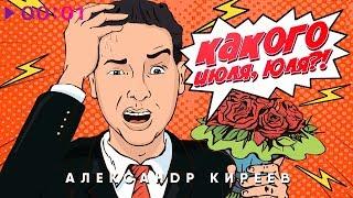 Александр Киреев - Какого июля, Юля?! | Official Audio | 2018