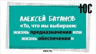 «Предназначение или обеспечение?» / Алексей Батанов / #ЮС16