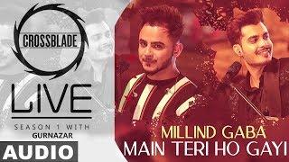 Main Teri Ho Gayi (Full Audio) | Millind Gaba | Crossblade Live | Gurnazar | New Punjabi Song 2020