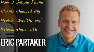 How 3 Simple Phone Alarms Changed My Health, Wealth, and Relationships with Eric Partaker