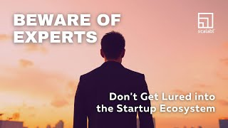 Beware of Experts: Don't get lured into the Startup Ecosystem