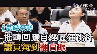 批韓國瑜回應自經區狂跳針 議員氣到翻白眼【即時受訪】