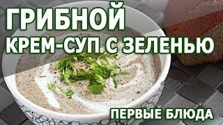 Первые блюда. Грибной крем суп с зеленью рецепт приготовления