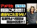 アメリカが韓国に大激怒!!「適当なことを言うな!」北朝鮮より問題なのは、同盟国である韓国の態度だ!