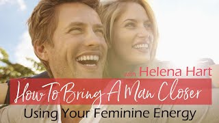 How To Bring A Man Closer Using Your Feminine Energy | with Helena Hart