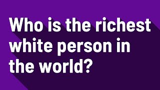 Who is the richest white person in the world?