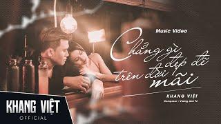 Chẳng Gì Đẹp Đẽ Trên Đời Mãi | Khang Việt | Official Music Video