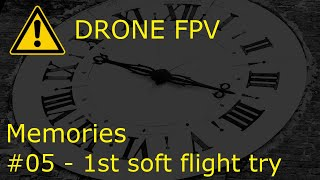 DRONE FPV - miniserie 'MEMORIES' - #05 - 1st SOFT FLY TRY - NO VIDEO STABILIZATION