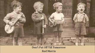 Don't Put Off Till Tomorrow   Rod Morris