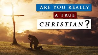 WHAT IS A TRUE CHRISTIAN | Are you saved or self deceived?