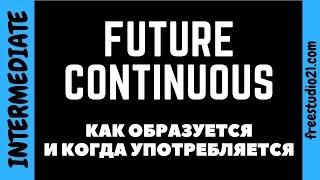 Future Continuous - как образуется и когда используется