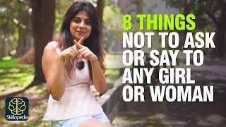 8 Things Not To Ask Or Say To Any Girl / Woman | Never Say These Things To A Girl | Dating Advice