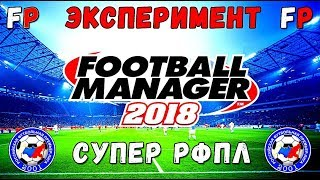 ЭКСПЕРИМЕНТ В FOOTBALL MANAGER 2018 - СУПЕР РФПЛ