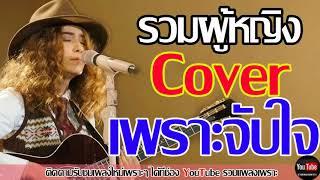 รวมเพลงผู้หญิง Cover เพราะจับใจ