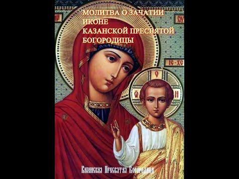 МОЛИТВА О ЗАЧАТИИ ИКОНЕ КАЗАНСКОЙ БОГОРОДИЦЫ.