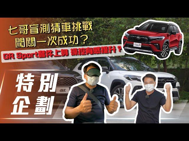 【特別企劃】Toyota Corolla Cross GR Sport|七哥挑戰盲測猜車 GR Sport套件上身 操控有感提升?【7Car小七車觀點】