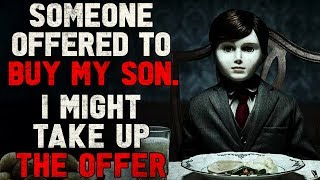 """Someone offered to buy my son. I might take up the offer"" Creepypasta"