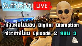 Suthichai Live: ก้าวต่อไปของ Digital Disruption ประเทศไทย Episode2 ตอน3