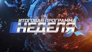 Неделя. Эфир 10.08.18. Телеканал Нефтехим (Нижнекамск)