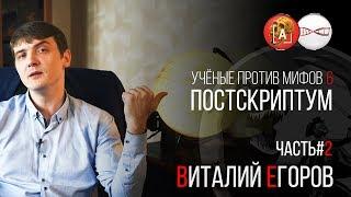Виталий Егоров. Учёные против Мифов 6. Постскриптум (Часть 2)
